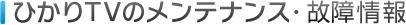ひかりTVのメンテナンス・故障情報